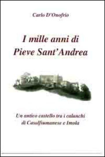 I mille anni di Pieve sant'Andrea. Un antico castello tra i calanchi di Casalfiumanese e Imola - Carlo D'Onofrio | Kritjur.org