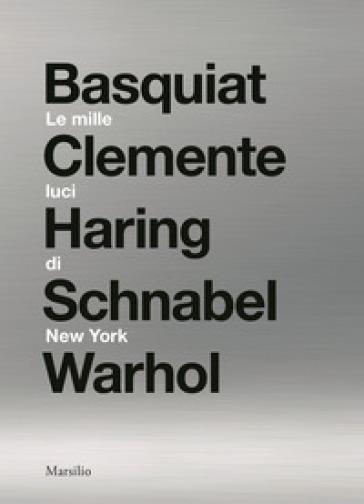 Le mille luci di New York. Basquiat, Clemente, Haring, Schnabel, Warhol. Catalogo della mostra. Ediz. illustrata - L. Beatrice | Thecosgala.com