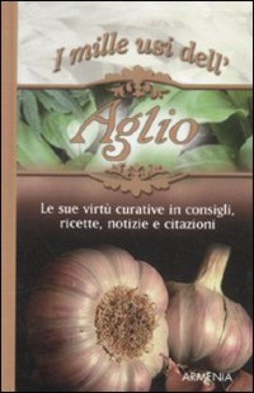 I mille usi dell'aglio. Le sue virtù curative in consigli, ricette, notizie e citazioni