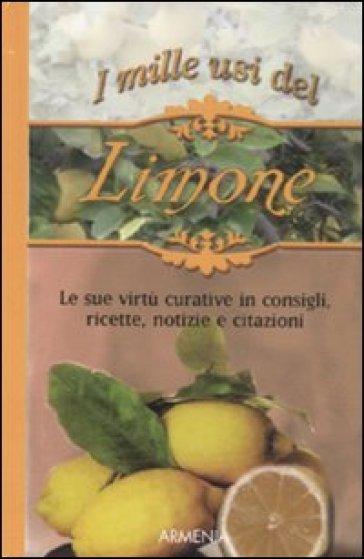 I mille usi del limone. Le sue virtù curative in consigli, ricette, notizie e citazioni