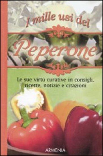 I mille usi del peperone. Le sue virtù curative in consigli, ricette, notizie e citazioni