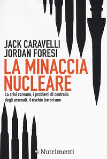 La minaccia nucleare. La crisi coreana, i problemi di controllo degli arsenali, il rischio terrorismo - Jack Caravelli | Rochesterscifianimecon.com