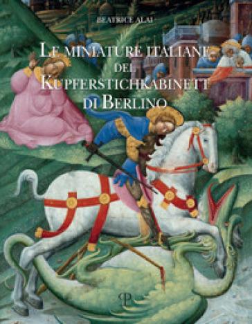 Le miniature italiane del Kupferstichkabinett di Berlino. Ediz. illustrata - Beatrice Alai   Rochesterscifianimecon.com