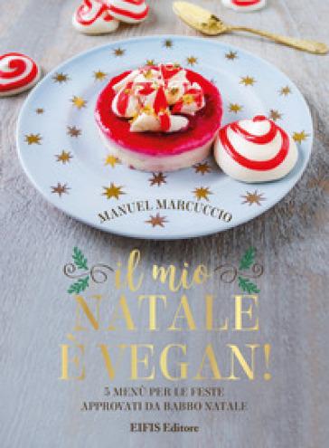 Il mio Natale è vegan. 5 menu per le feste approvati da Babbo Natale - Manuel Marcuccio |
