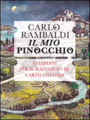 Il mio Pinocchio. 95 dipinti per il racconto di Carlo Collodi - Carlo Rambaldi |