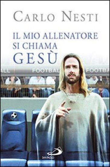 Il mio allenatore si chiama Gesù. Il Vangelo spiegato attraverso lo sport - Carlo Nesti |