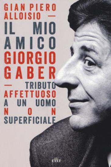 Il mio amico Giorgio Gaber. Tributo affettuoso a un uomo non superficiale. Con Contenuto digitale (fornito elettronicamente) - Gian Piero Alloisio |