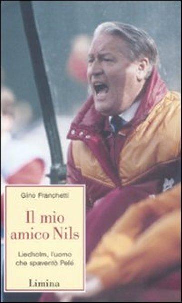 Il mio amico Nils. Liedholm, l'uomo che spaventò Pelè - Gino Franchetti |