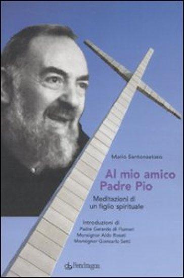 Al mio amico Padre Pio. Meditazioni di un figlio spirituale - Mario Santonastaso |