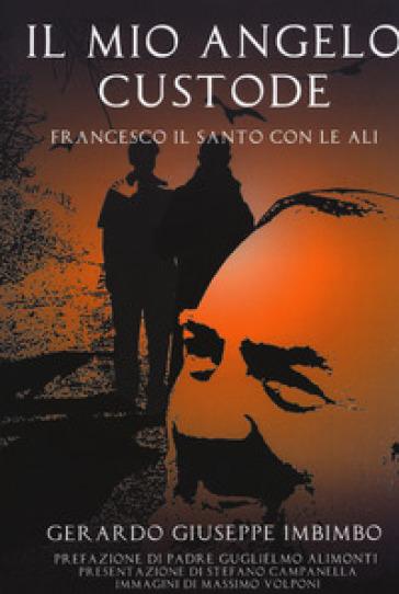 Il mio angelo custode. Francesco il santo con le ali - Gerardo Giuseppe Imbimbo |
