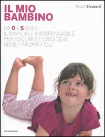 Il mio bambino. Da 0 a 5 anni, il manuale indispensabile per educare e crescere bene i propri figli - Miriam Stoppard  
