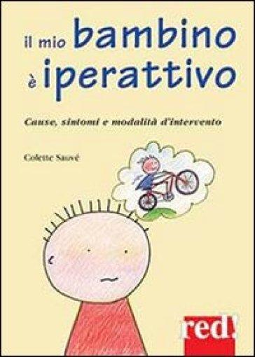 Il mio bambino è iperattivo. Cause, sintomi e modalità d'intervento - Colette Sauvé |