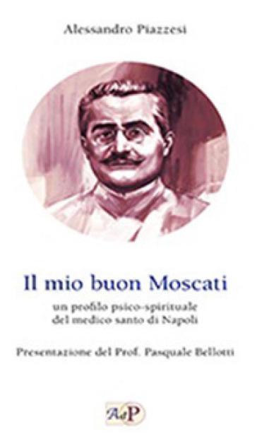 Il mio buon Moscati. Un profilo psico-spirituale del medico santo di Napoli - Alessandro Piazzesi |