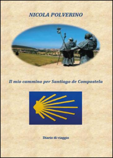 Il mio cammino per Santiago de Compostela - Nicola Polverino  