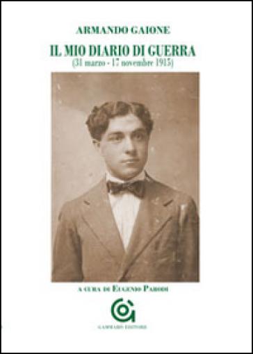 Il mio diario di guerra (31 marzo-17 novembre 1915) - Armando Gaione  