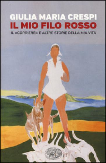 Il mio filo rosso. Il «Corriere» e altre storie della mia vita - Giulia M. Crespi |