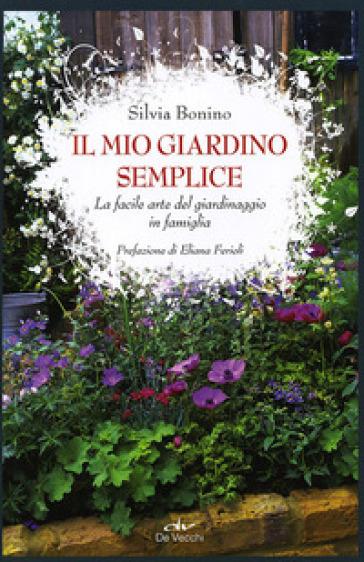Il mio giardino semplice. La facile arte del giardinaggio in famiglia - Silvia Bonino |