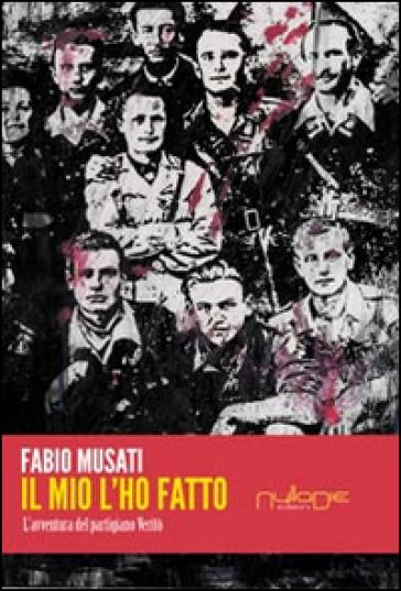 Il mio l'ho fatto. L'avventura del partigiano Veritò - Fabio Musati |