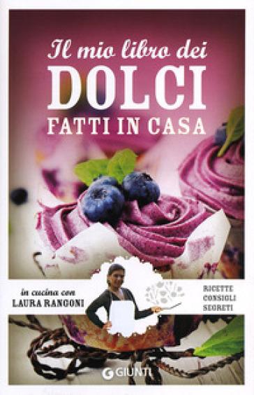 Il mio libro dei dolci fatti in casa. Ricette, consigli, segreti - Laura Rangoni | Rochesterscifianimecon.com