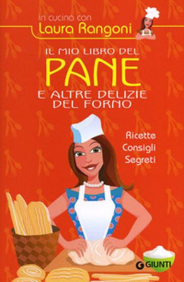 Il mio libro del pane e altre delizie del forno. Ricette, consigli, segreti - Laura Rangoni  