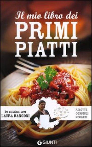Il mio libro dei primi piatti. Ricette, consigli, segreti - Laura Rangoni | Rochesterscifianimecon.com