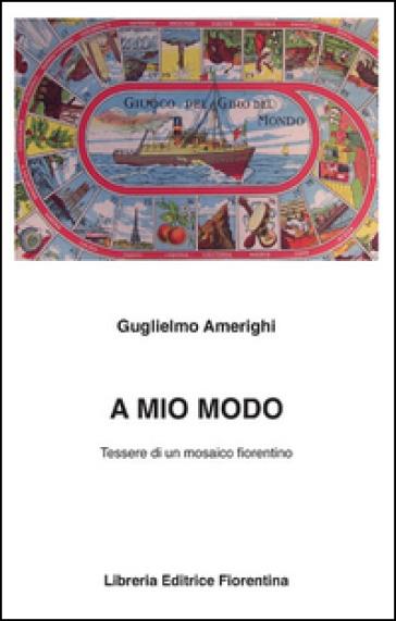 A mio modo. Tessere di un mosaico fiorentino - Guglielmo Amerighi |