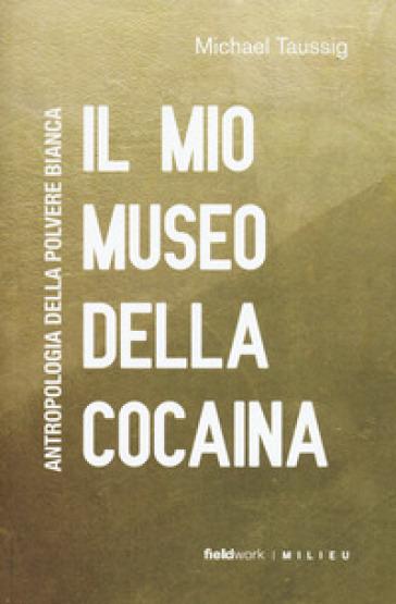 Il mio museo della cocaina. Antropologia della polvere bianca - Michael T. Taussig pdf epub