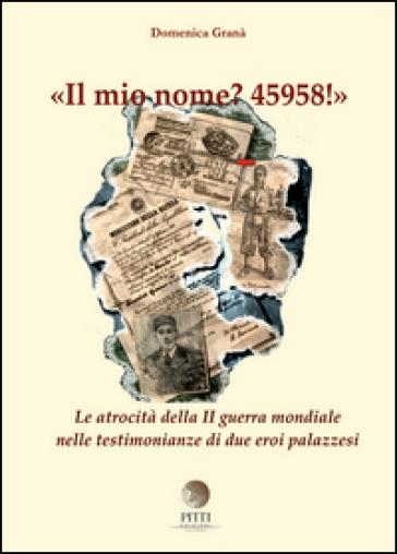 Il mio nome? 45958! Le atrocità della II guerra mondiale nelle testimonianze di due eroi palazzesi - Domenica Granà |