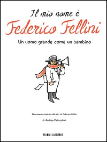 Il mio nome è Federico Fellini. Un uomo grande come un bambino - Andrea Pallucchini |