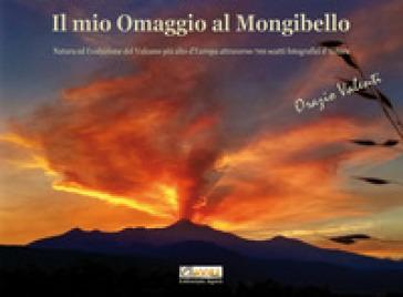 Il mio omaggio al Mongibello. Natura ed evoluzione del vulcano più alto d'Europa attraverso 700 scatti fotografici d'autore. Ediz. illustrata - Orazio Valenti  