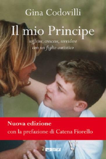 Il mio principe. Soffrire, crescere, sorridere con un figlio autistico - Gina Codovilli |