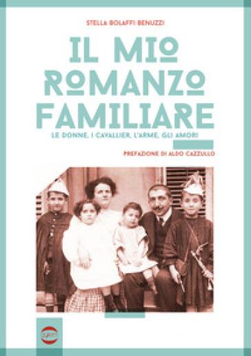 Il mio romanzo familiare. Le donne, i cavallier, l'arme, gli amori - Stella Bolaffi Benuzzi | Jonathanterrington.com