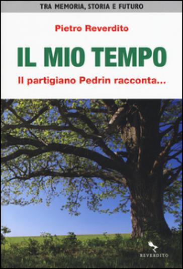 Il mio tempo. Il partigiano Pedrin racconta... - Pietro Reverdito |