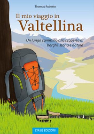 Il mio viaggio in Valtellina. Un lungo cammino alla scoperta di borghi, storia e natura - Thomas Ruberto pdf epub