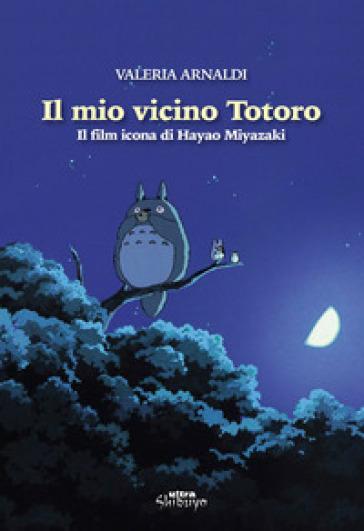 Il mio vicino Totoro. Il film icona di Hayao Miyazaki - Valeria Arnaldi  