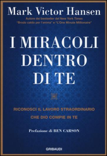 I miracoli dentro di te. Riconosci il lavoro straordinario che Dio compie in te - Mark Victor Hansen | Rochesterscifianimecon.com