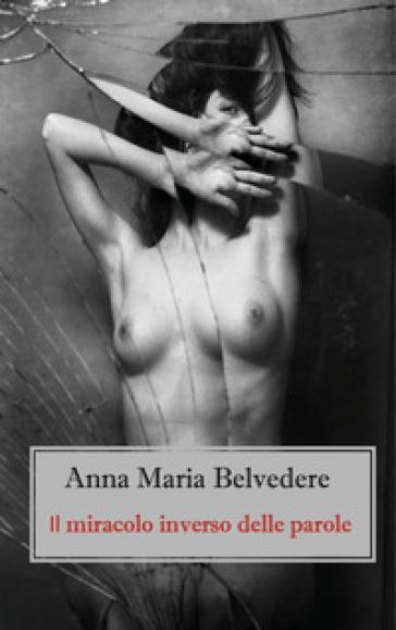 Il miracolo inverso delle parole - Anna Maria Belvedere |