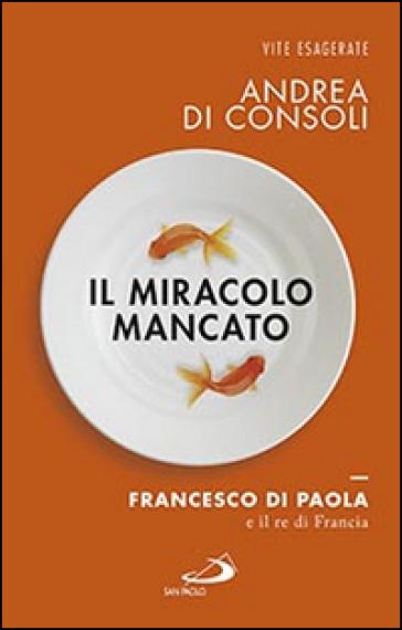 Il miracolo mancato. Francesco di Paola e il Re di Francia - Andrea Di Consoli |