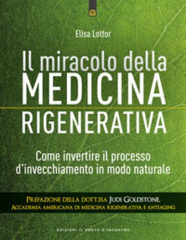 Il miracolo della medicina rigenerativa. Come invertire il processo d'invecchiamento in modo naturale - Elisa Lottor | Thecosgala.com