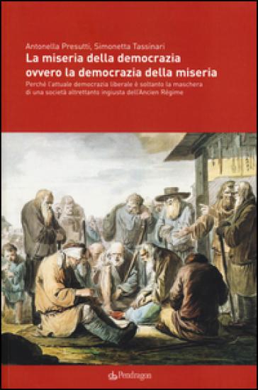 La miseria della democrazia ovvero la democrazia della miseria. Perché l'attuale democrazia liberale è soltanto la maschera di una società altrettanto ingiusta... - Antonella Presutti |
