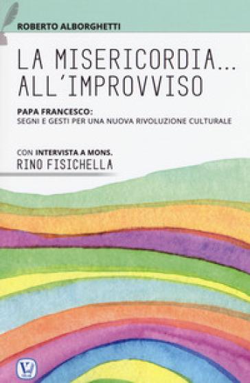 La misericordia all'improvviso. Papa Francesco: segni e gesti per una nuova rivoluzione culturale - Roberto Alborghetti |