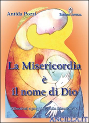 La misericordia è il nome di Dio. Riflessioni e preghiere sulla misericordia - Antida Pozzi |