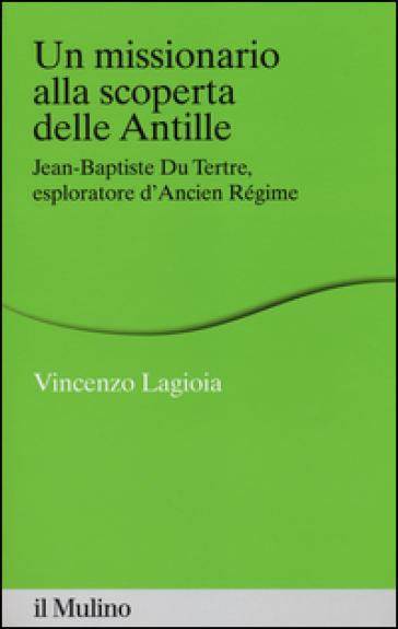 Un missionario alla scoperta delle Antille. Jean-Baptiste Du Tertre, esploratore d'Ancien Régime - Vincenzo Lagioia |