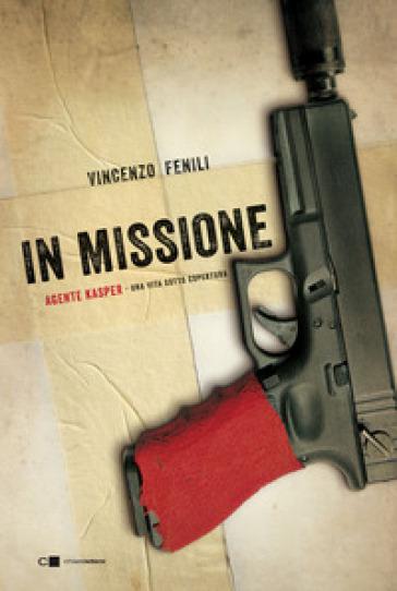 In missione. Agente Kasper. Una vita sotto copertura - Vincenzo Fenili |