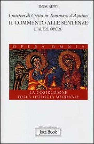 I misteri di Cristo in Tommaso d'Aquino. Il «Commento alle sentenze» e altre opere. La costruzione della teologia medievale - Inos Biffi  
