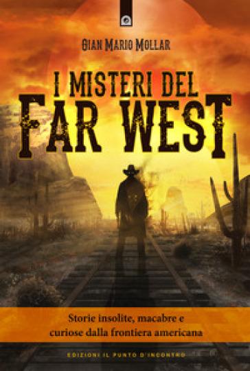 I misteri del Far West. Storie insolite, macabre e curiose dalla frontiera americana - Gian Mario Mollar pdf epub