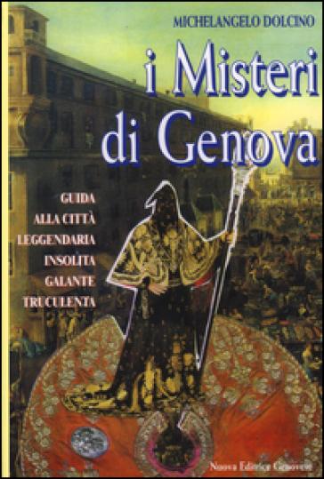 I misteri di Genova. Guida alla città leggendaria insolita galante truculenta - Michelangelo Dolcino |