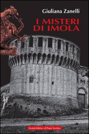 I misteri di Imola. Tra storia, leggenda e cronaca - Giuliana Zanelli |