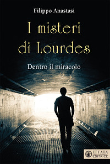 I misteri di Lourdes. Dentro il miracolo - Filippo Anastasi |