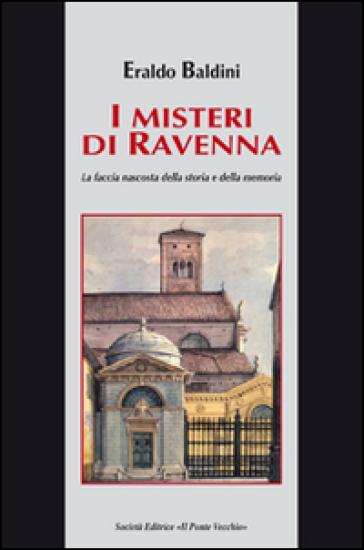 I misteri di Ravenna. La faccia nascosta della storia e della memoria - Eraldo Baldini |